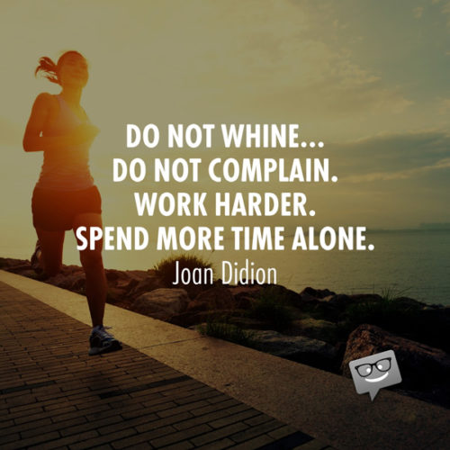 Do not whine… Do not complain. Work harder. Spend more time alone. Joan Didion