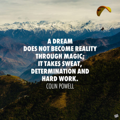 A dream does not become reality through magic; it takes sweat, determination and hard work. Colin Powell