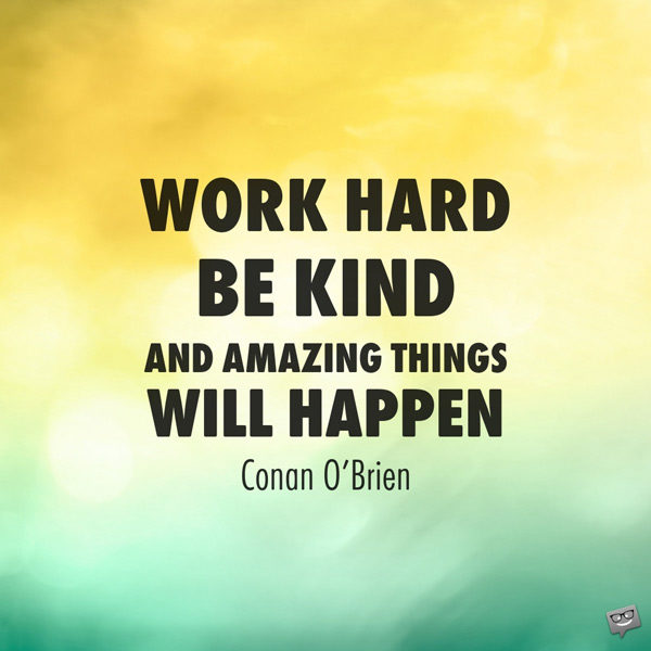 Work hard, be kind, and amazing things will happen. Conan O'Brien