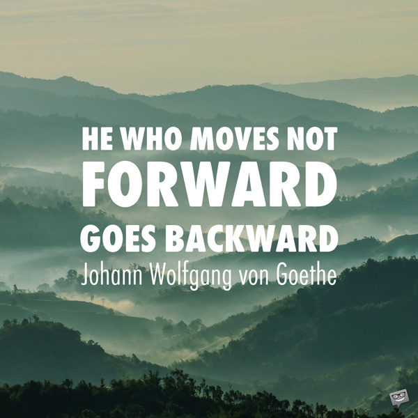 He who moves not forward, goes backward. Johann Wolfgang von Goethe