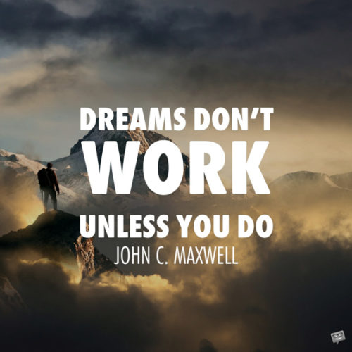 Dreams don't work unless you do. John C. Maxwell