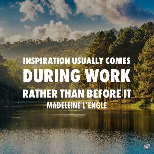 Inspiration usually comes during work rather than before it. Madeleine L'Engle
