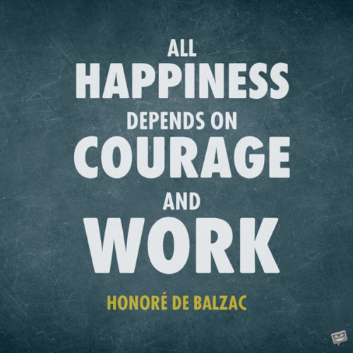 All happiness depends on courage and work. Honoré de Balzac