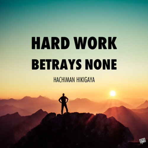 Hard work betrays none. Hachiman Hikigaya