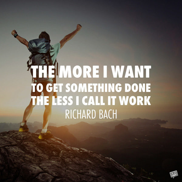 The more I want to get something done the less I call it work. Richard Bach