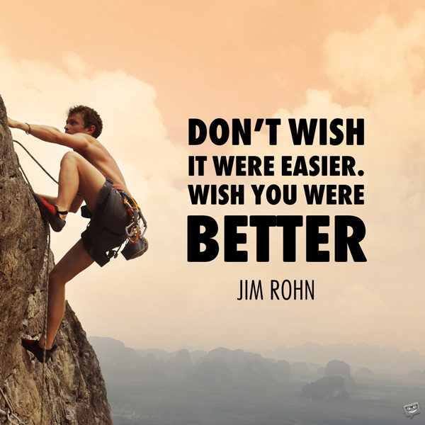 Don't wish it were easier. Wish you were better. Jim Rohn