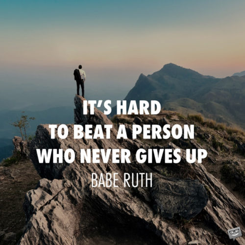 It's Hard to beat a person who never gives up. Babe Ruth