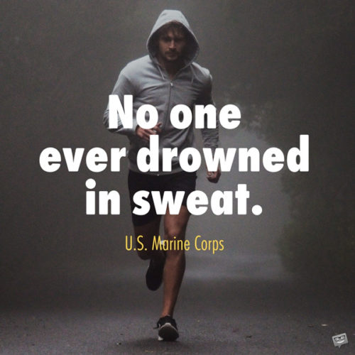 No one ever drowned in sweat. U.S. Marine Corps