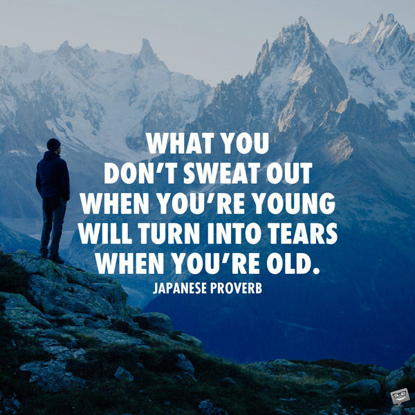 What you don't sweat out when you're young will turn into tears when you're old. Japanese proverb