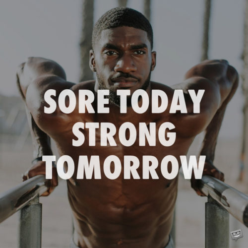 Sore today, strong tomorrow.