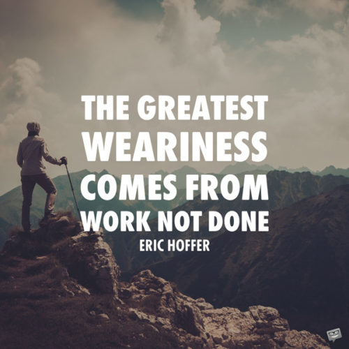 The greatest weariness comes from work not done. Eric Hoffer