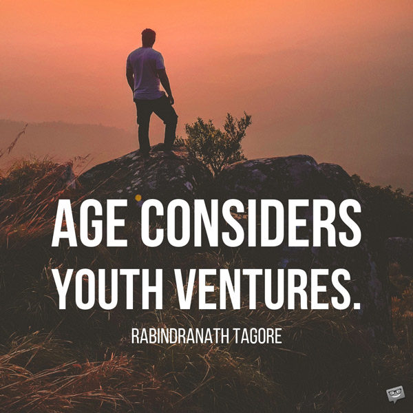 Age considers; youth ventures. Rabindranath Tagore