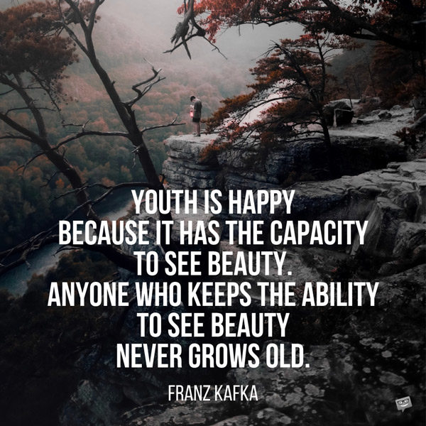 Youth is happy because it has the capacity to see beauty. Anyone who keeps the ability to see beauty never grows old. Franz Kafka