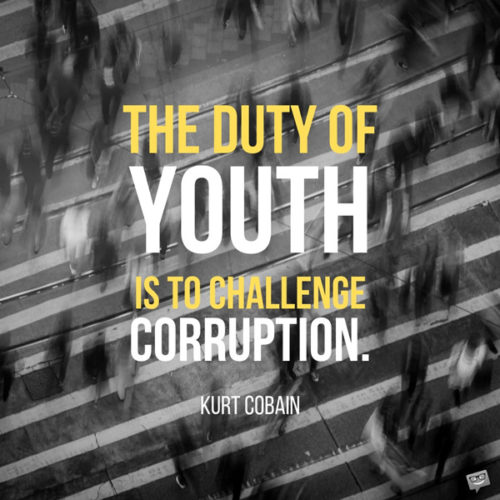 The duty of youth is to challenge corruption. Kurt Cobain