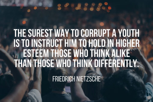 The surest way to corrupt a youth is to instruct him to hold in higher esteem those who think alike than those who think differently. Friedrich Nietzsche