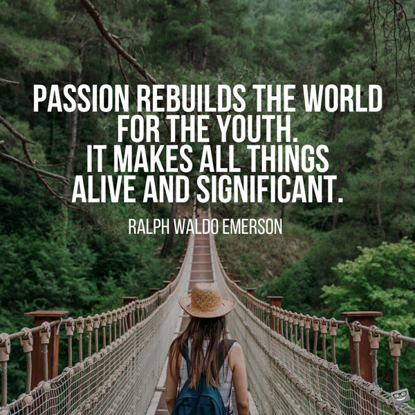 Passion rebuilds the world for the youth. It makes all things alive and significant. Ralph Waldo Emerson