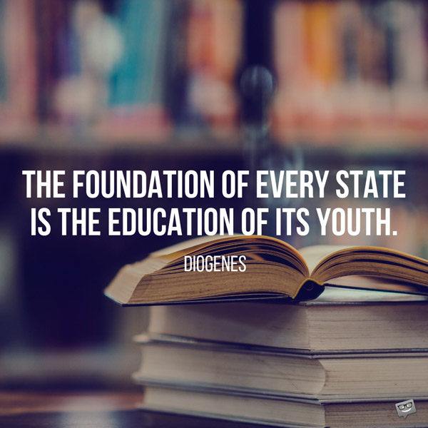 The foundation of every state is the education of its youth. Diogenes