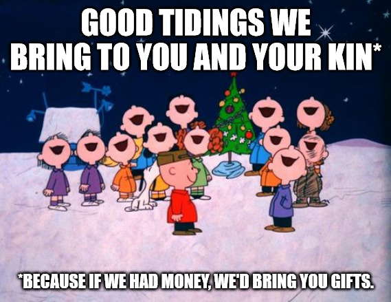 Good tidings we bring to you and your kin - if we had money, we'd bring you gifts.