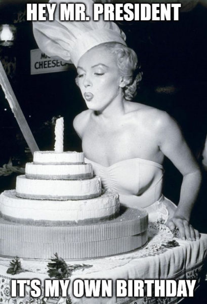 Hey Mr. President It's my own birthday Marilyn cake meme