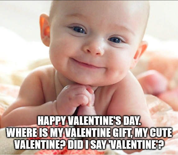 happy valentine's day. Where is my Valentine gift, my cute valentine Did I Say Valentine Valentine doula meme